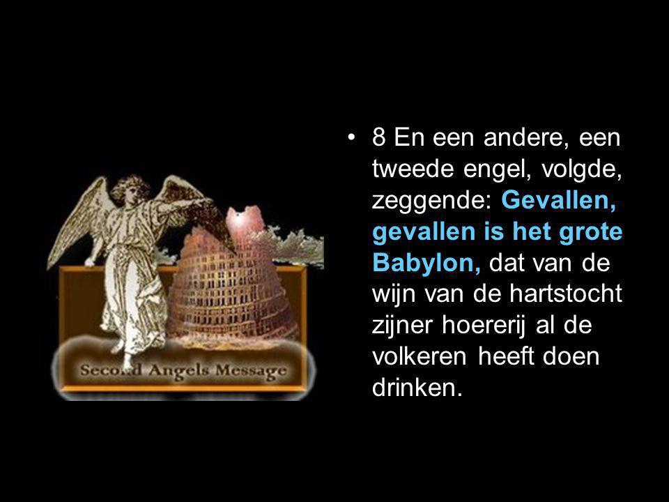 •8 En een andere, een tweede engel, volgde, zeggende: Gevallen, gevallen is het grote Babylon, dat van de wijn van de hartstocht zijner hoererij al de