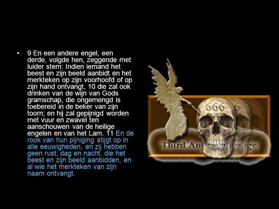 •9 En een andere engel, een derde, volgde hen, zeggende met luider stem: Indien iemand het beest en zijn beeld aanbidt en het merkteken op zijn voorho