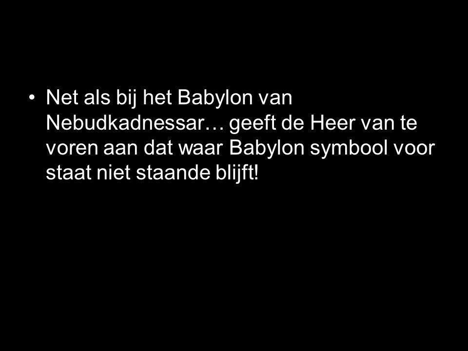 •Net als bij het Babylon van Nebudkadnessar… geeft de Heer van te voren aan dat waar Babylon symbool voor staat niet staande blijft!