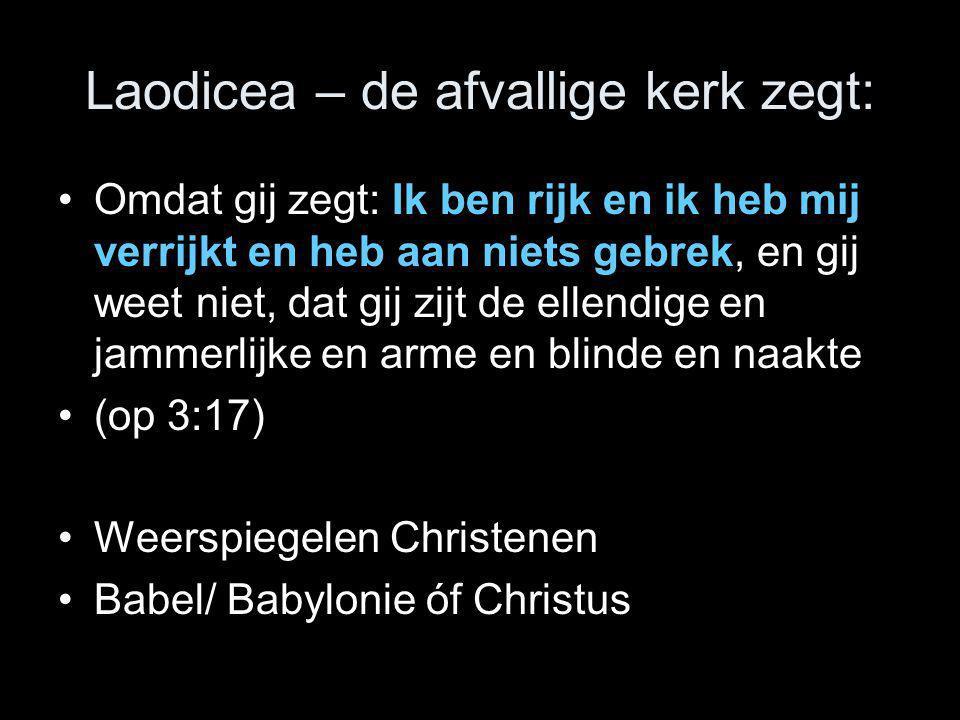 Laodicea – de afvallige kerk zegt: •Omdat gij zegt: Ik ben rijk en ik heb mij verrijkt en heb aan niets gebrek, en gij weet niet, dat gij zijt de elle