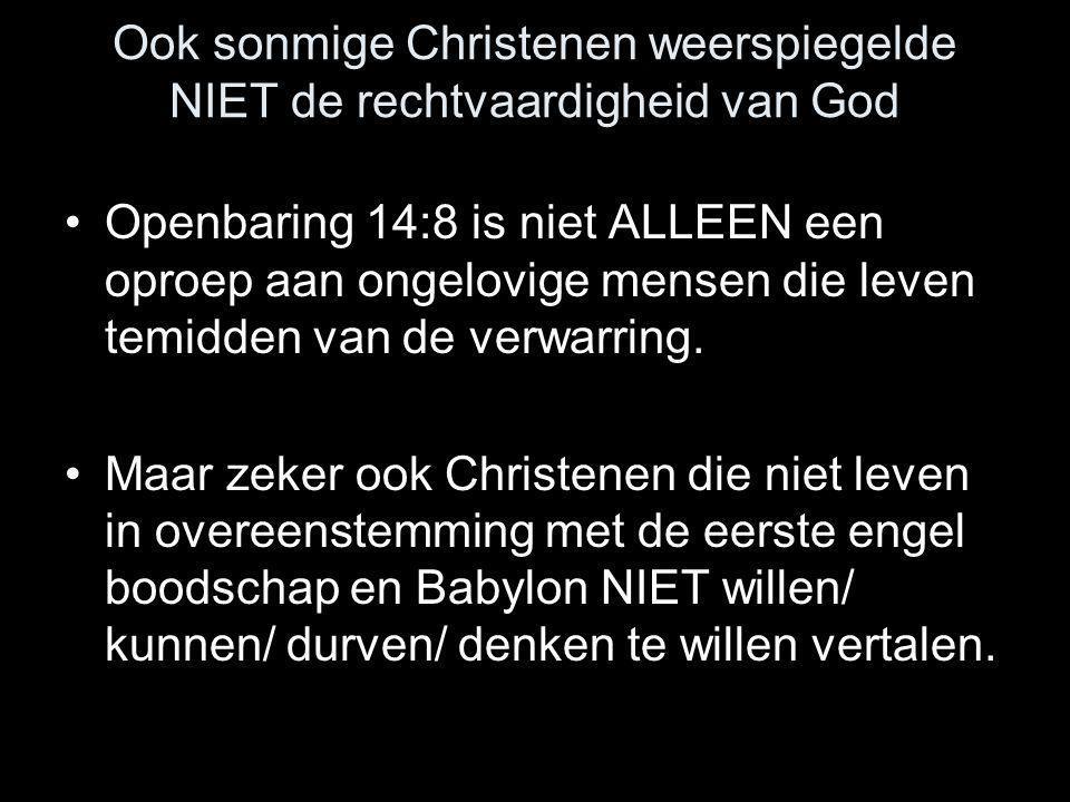 Ook sonmige Christenen weerspiegelde NIET de rechtvaardigheid van God •Openbaring 14:8 is niet ALLEEN een oproep aan ongelovige mensen die leven temid