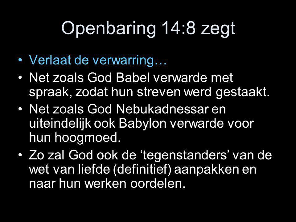 Openbaring 14:8 zegt •Verlaat de verwarring… •Net zoals God Babel verwarde met spraak, zodat hun streven werd gestaakt. •Net zoals God Nebukadnessar e