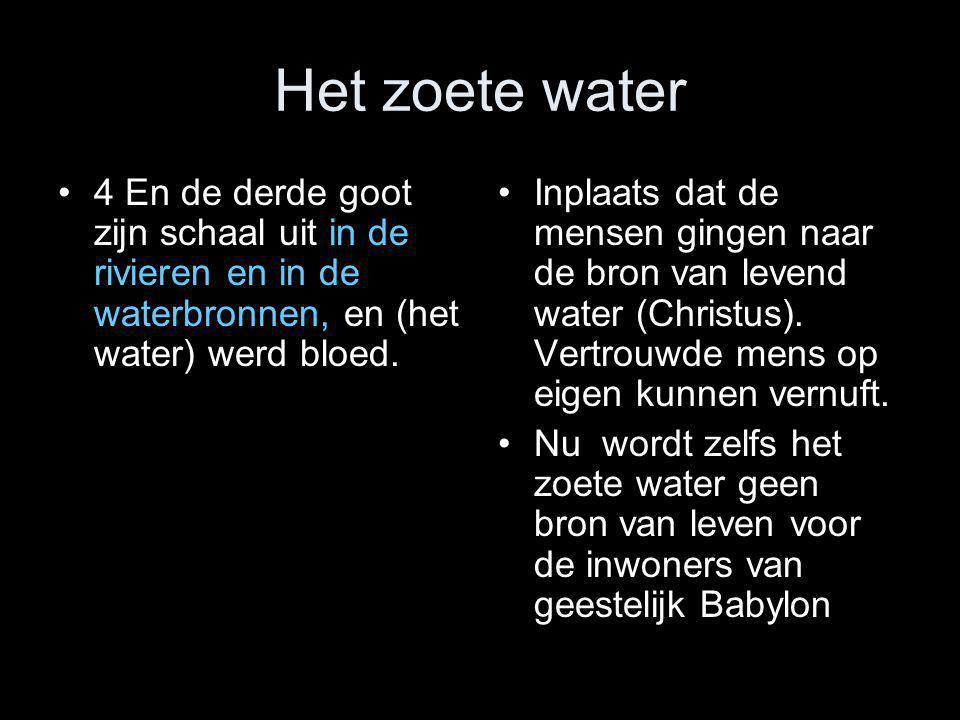 Het zoete water •4 En de derde goot zijn schaal uit in de rivieren en in de waterbronnen, en (het water) werd bloed. •Inplaats dat de mensen gingen na