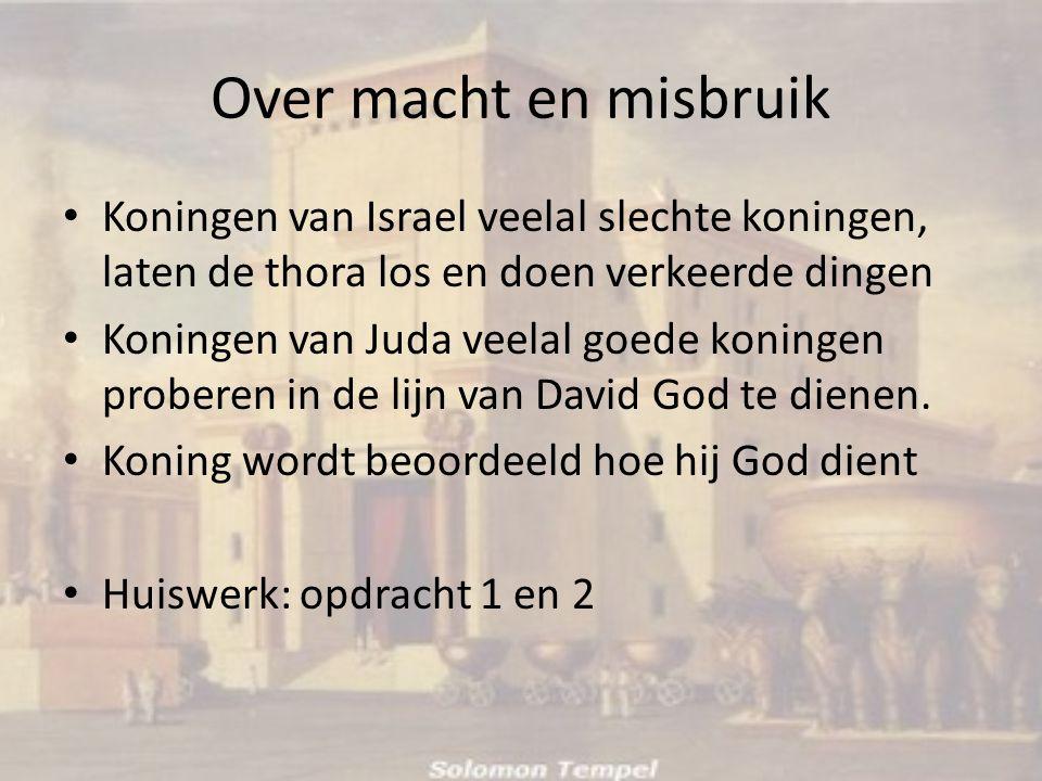 Over macht en misbruik • Koningen van Israel veelal slechte koningen, laten de thora los en doen verkeerde dingen • Koningen van Juda veelal goede koningen proberen in de lijn van David God te dienen.