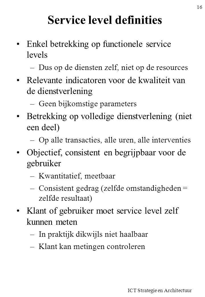 ICT Strategie en Architectuur 16 Service level definities •Enkel betrekking op functionele service levels –Dus op de diensten zelf, niet op de resourc