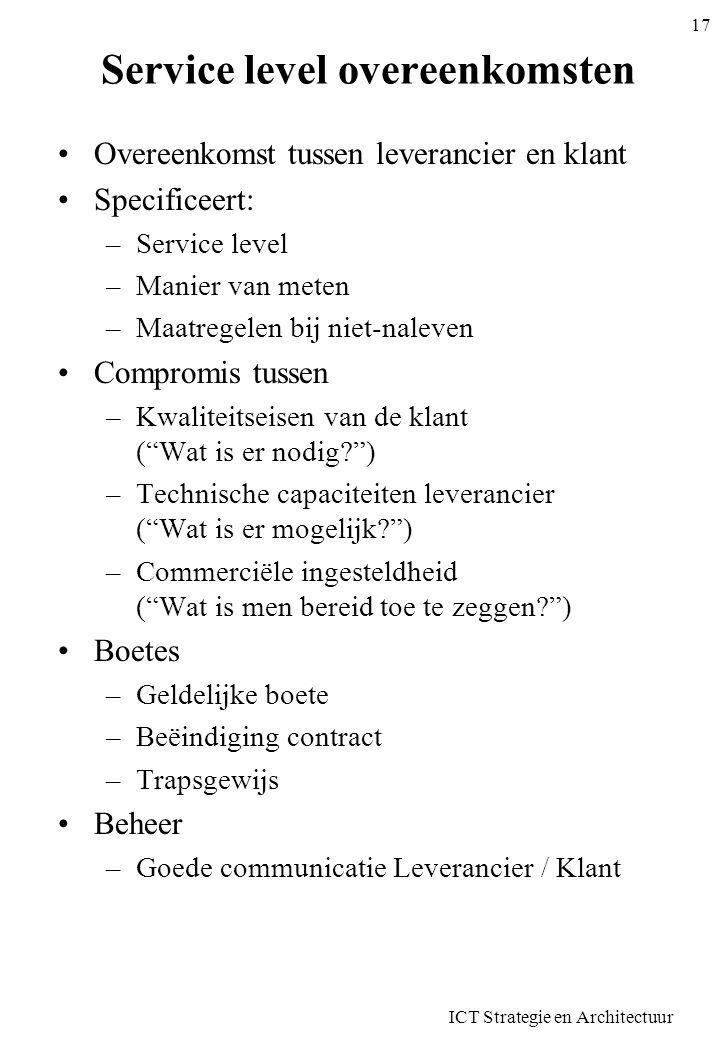 ICT Strategie en Architectuur 17 Service level overeenkomsten •Overeenkomst tussen leverancier en klant •Specificeert: –Service level –Manier van mete