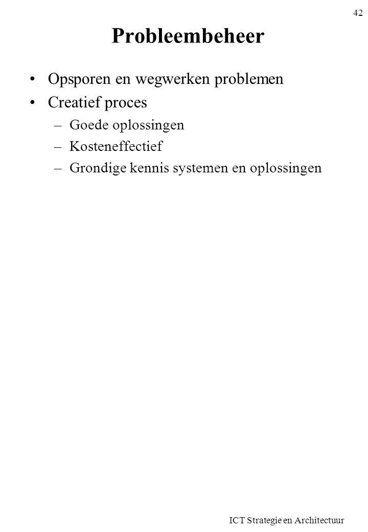 ICT Strategie en Architectuur 42 Probleembeheer •Opsporen en wegwerken problemen •Creatief proces –Goede oplossingen –Kosteneffectief –Grondige kennis