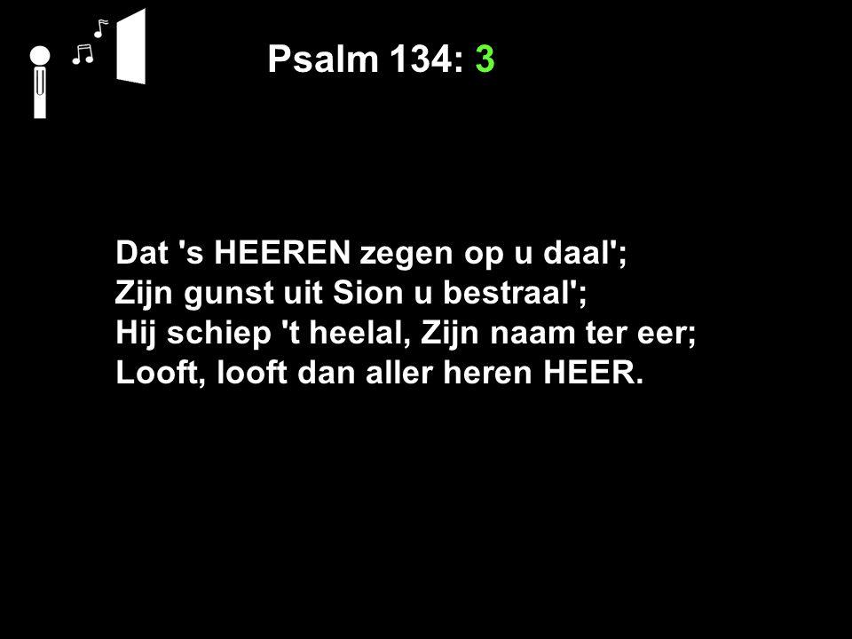 Psalm 134: 3 Dat 's HEEREN zegen op u daal'; Zijn gunst uit Sion u bestraal'; Hij schiep 't heelal, Zijn naam ter eer; Looft, looft dan aller heren HE