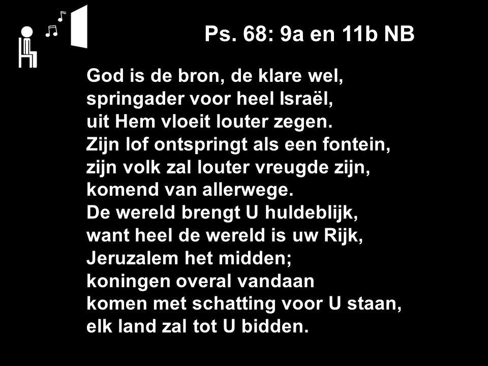 Ps. 68: 9a en 11b NB God is de bron, de klare wel, springader voor heel Israël, uit Hem vloeit louter zegen. Zijn lof ontspringt als een fontein, zijn
