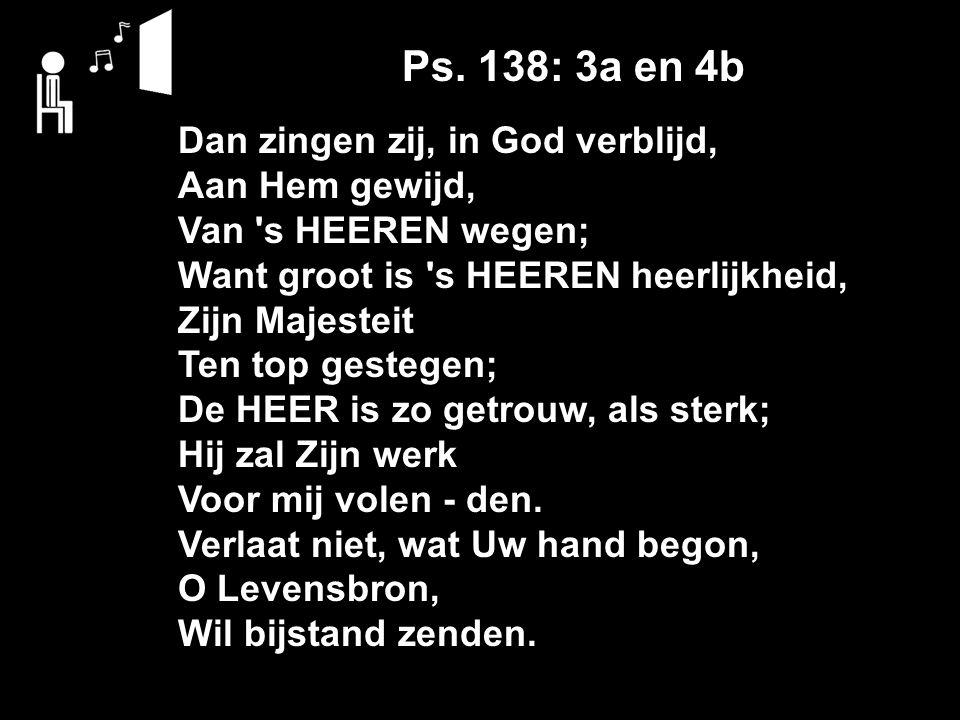 Ps. 138: 3a en 4b Dan zingen zij, in God verblijd, Aan Hem gewijd, Van 's HEEREN wegen; Want groot is 's HEEREN heerlijkheid, Zijn Majesteit Ten top g