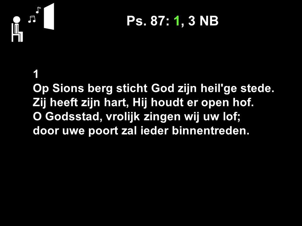 Ps. 87: 1, 3 NB 1 Op Sions berg sticht God zijn heil'ge stede. Zij heeft zijn hart, Hij houdt er open hof. O Godsstad, vrolijk zingen wij uw lof; door