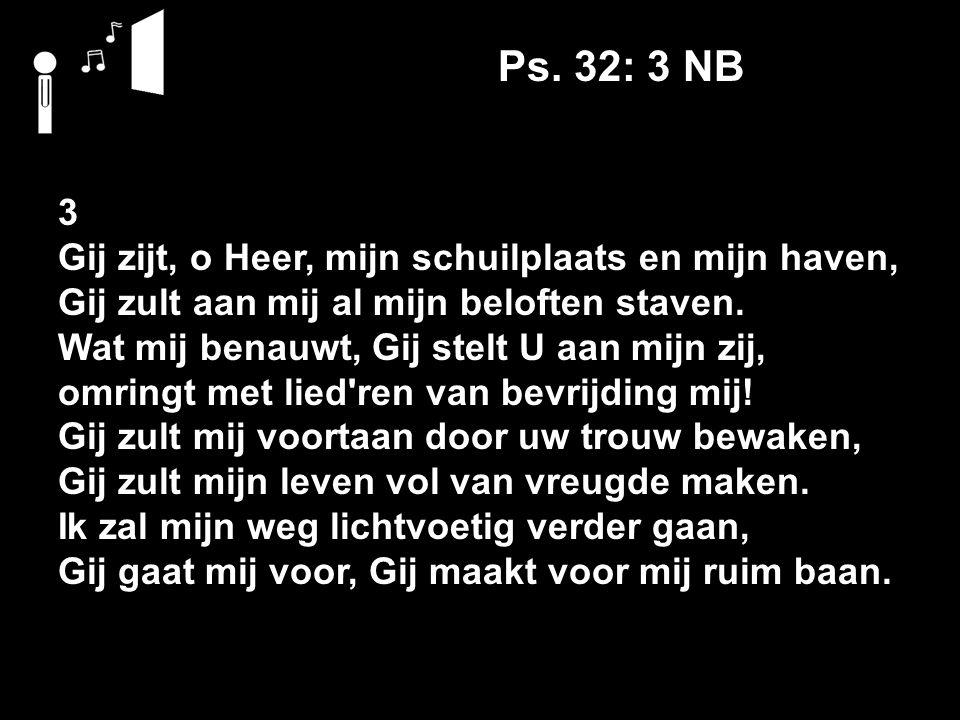 Ps. 32: 3 NB 3 Gij zijt, o Heer, mijn schuilplaats en mijn haven, Gij zult aan mij al mijn beloften staven. Wat mij benauwt, Gij stelt U aan mijn zij,