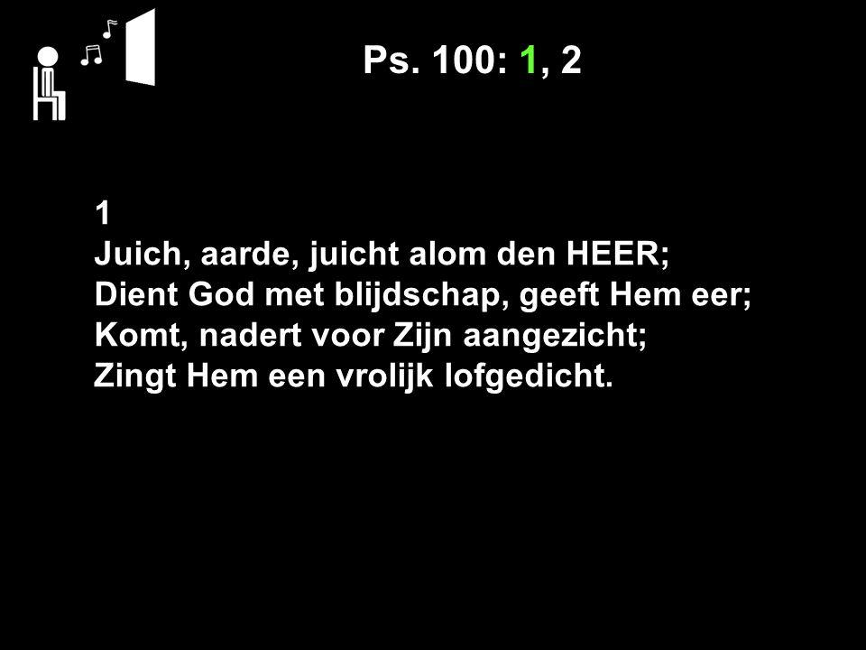 Ps. 100: 1, 2 1 Juich, aarde, juicht alom den HEER; Dient God met blijdschap, geeft Hem eer; Komt, nadert voor Zijn aangezicht; Zingt Hem een vrolijk