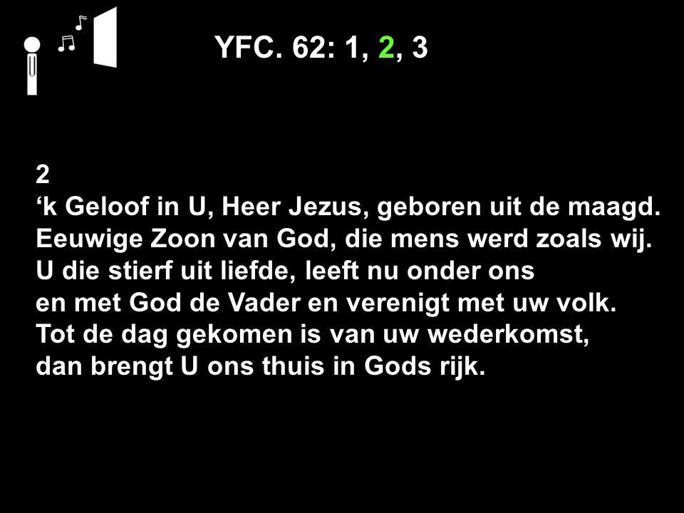 YFC. 62: 1, 2, 3 2 'k Geloof in U, Heer Jezus, geboren uit de maagd. Eeuwige Zoon van God, die mens werd zoals wij. U die stierf uit liefde, leeft nu