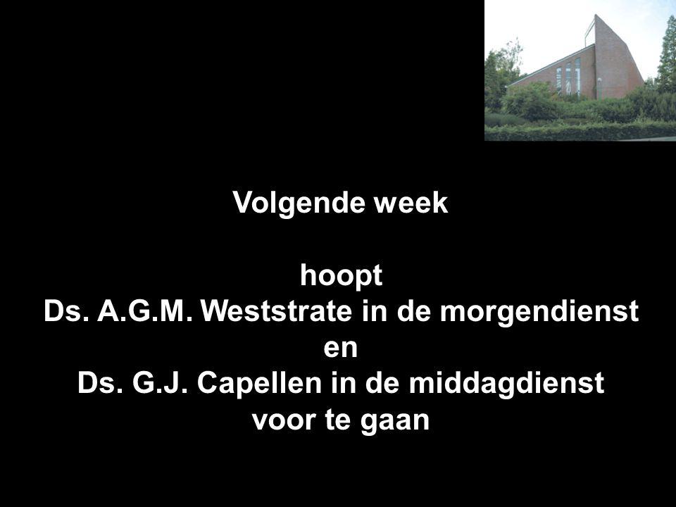 Volgende week hoopt Ds. A.G.M. Weststrate in de morgendienst en Ds. G.J. Capellen in de middagdienst voor te gaan