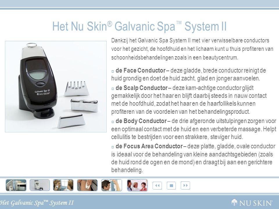 Het Galvanic Spa ™ System II Het Nu Skin ® Galvanic Spa ™ System II Dankzij het Galvanic Spa System II met vier verwisselbare conductors voor het gezi