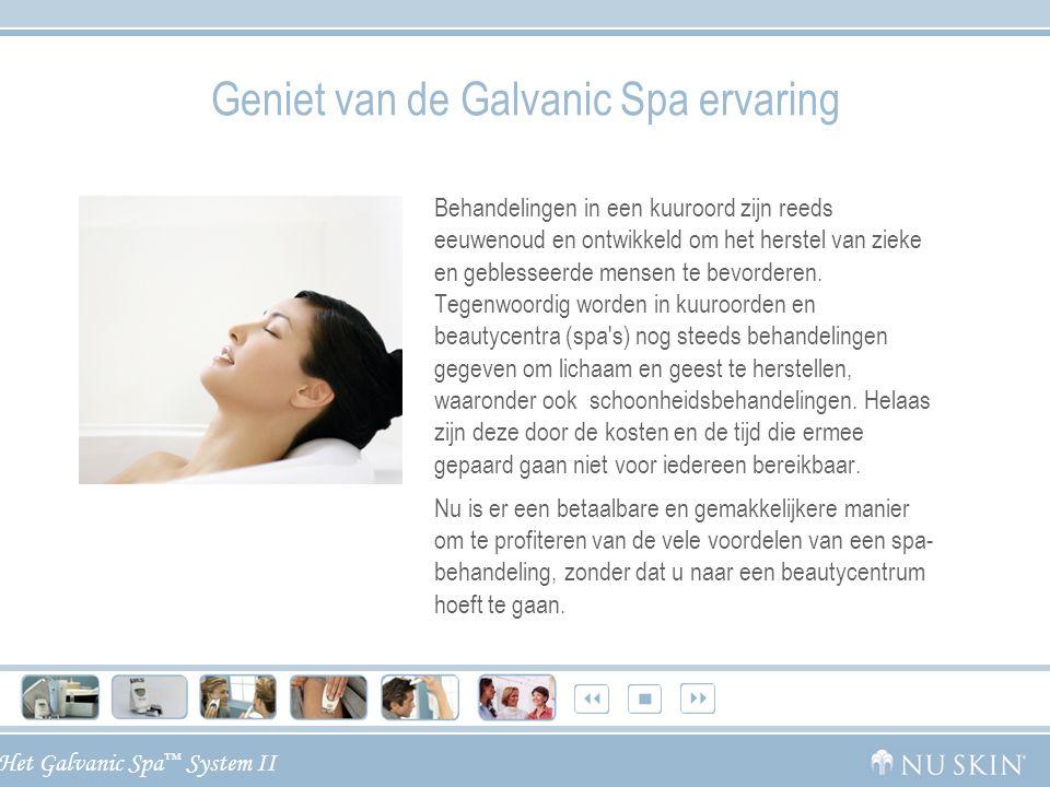 Het Galvanic Spa ™ System II Het Nu Skin ® Galvanic Spa ™ System II Dankzij het Galvanic Spa System II met vier verwisselbare conductors voor het gezicht, de hoofdhuid en het lichaam kunt u thuis profiteren van schoonheidsbehandelingen zoals in een beautycentrum.