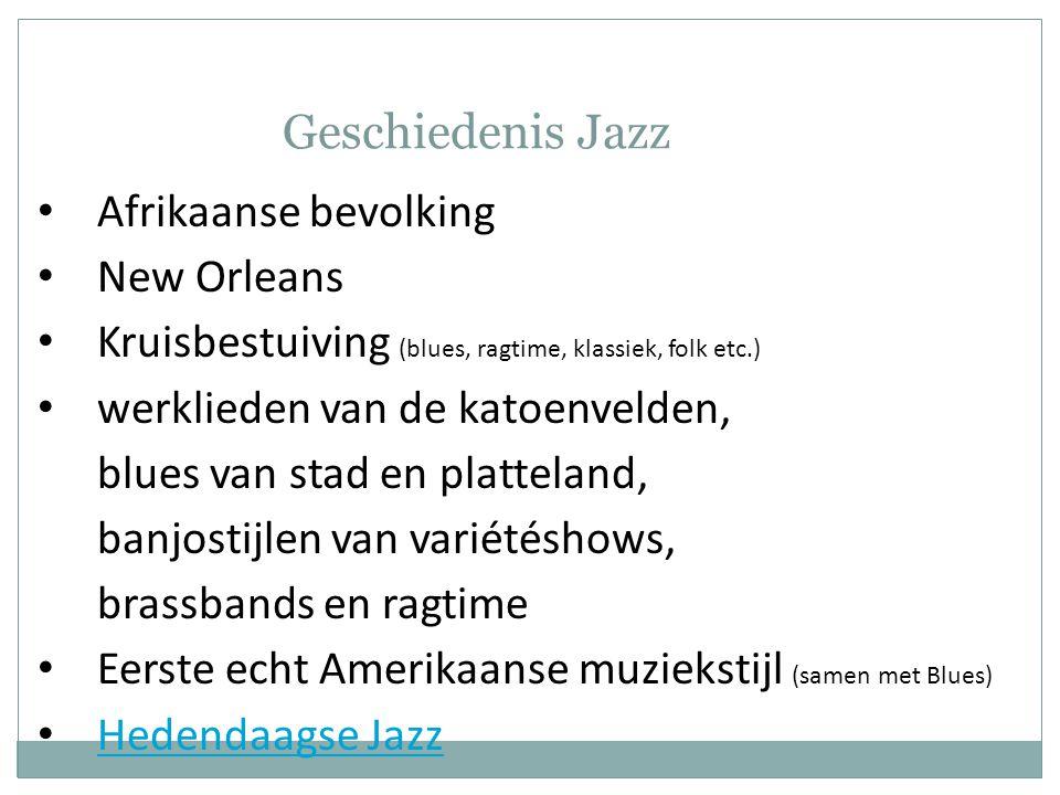 Geschiedenis Jazz • Afrikaanse bevolking • New Orleans • Kruisbestuiving (blues, ragtime, klassiek, folk etc.) • werklieden van de katoenvelden, blues van stad en platteland, banjostijlen van variétéshows, brassbands en ragtime • Eerste echt Amerikaanse muziekstijl (samen met Blues) • Hedendaagse Jazz Hedendaagse Jazz