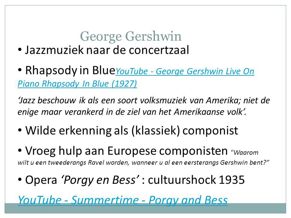 George Gershwin • Jazzmuziek naar de concertzaal • Rhapsody in Blue YouTube - George Gershwin Live On Piano Rhapsody In Blue (1927) YouTube - George Gershwin Live On Piano Rhapsody In Blue (1927) 'Jazz beschouw ik als een soort volksmuziek van Amerika; niet de enige maar verankerd in de ziel van het Amerikaanse volk'.