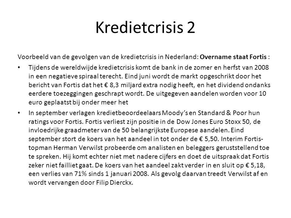 Kredietcrisis 2 Voorbeeld van de gevolgen van de kredietcrisis in Nederland: Overname staat Fortis : • Tijdens de wereldwijde kredietcrisis komt de ba