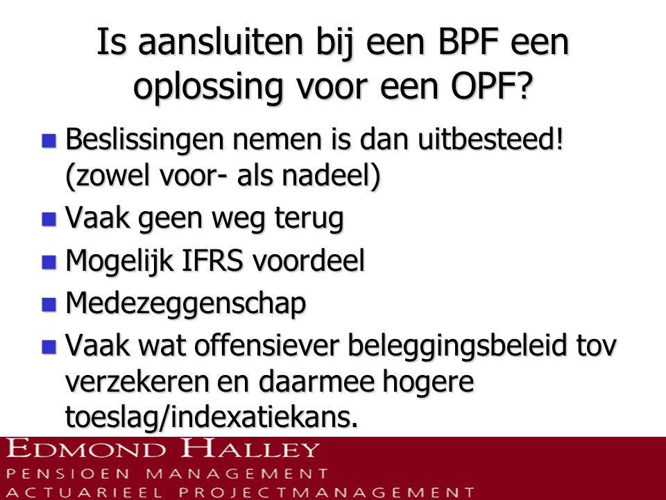 Is aansluiten bij een BPF een oplossing voor een OPF?  Beslissingen nemen is dan uitbesteed! (zowel voor- als nadeel)  Vaak geen weg terug  Mogelij
