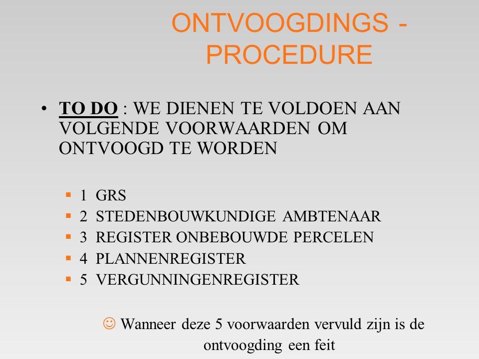 ONTVOOGDINGS - PROCEDURE •TO DO : WE DIENEN TE VOLDOEN AAN VOLGENDE VOORWAARDEN OM ONTVOOGD TE WORDEN  1 GRS  2 STEDENBOUWKUNDIGE AMBTENAAR  3 REGISTER ONBEBOUWDE PERCELEN  4 PLANNENREGISTER  5 VERGUNNINGENREGISTER  Wanneer deze 5 voorwaarden vervuld zijn is de ontvoogding een feit