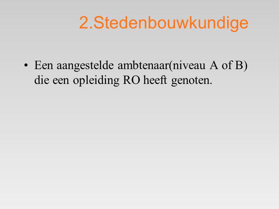 2.Stedenbouwkundige •Een aangestelde ambtenaar(niveau A of B) die een opleiding RO heeft genoten.