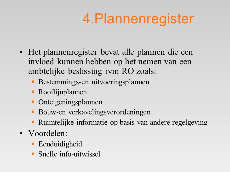 4.Plannenregister •Het plannenregister bevat alle plannen die een invloed kunnen hebben op het nemen van een ambtelijke beslissing ivm RO zoals:  Bestemmings-en uitvoeringsplannen  Rooilijnplannen  Onteigeningsplannen  Bouw-en verkavelingsverordeningen  Ruimtelijke informatie op basis van andere regelgeving •Voordelen:  Eenduidigheid  Snelle info-uitwissel