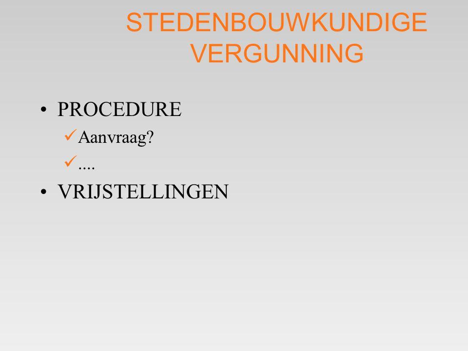 STEDENBOUWKUNDIGE VERGUNNING •PROCEDURE  Aanvraag? .... •VRIJSTELLINGEN