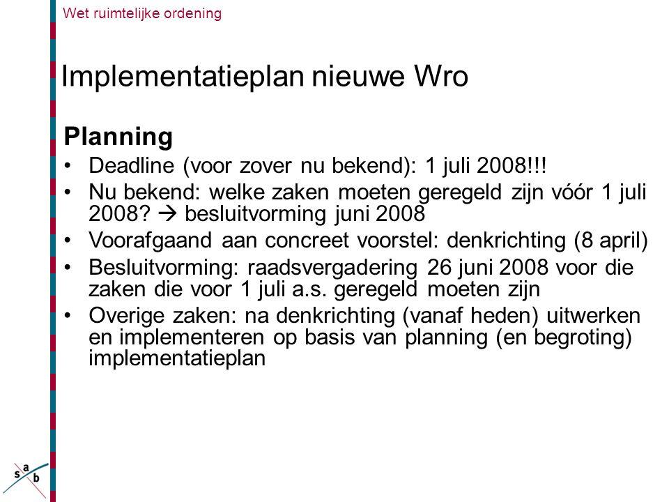 Wet ruimtelijke ordening Implementatieplan nieuwe Wro Planning •Deadline (voor zover nu bekend): 1 juli 2008!!! •Nu bekend: welke zaken moeten geregel