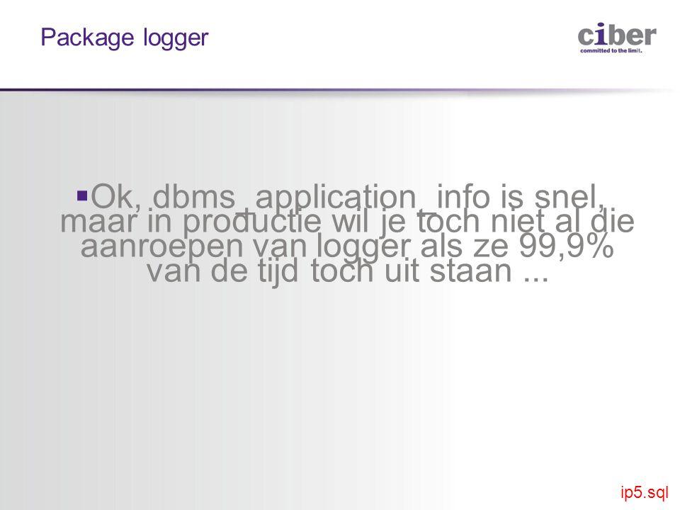 Package logger  Ok, dbms_application_info is snel, maar in productie wil je toch niet al die aanroepen van logger als ze 99,9% van de tijd toch uit staan...