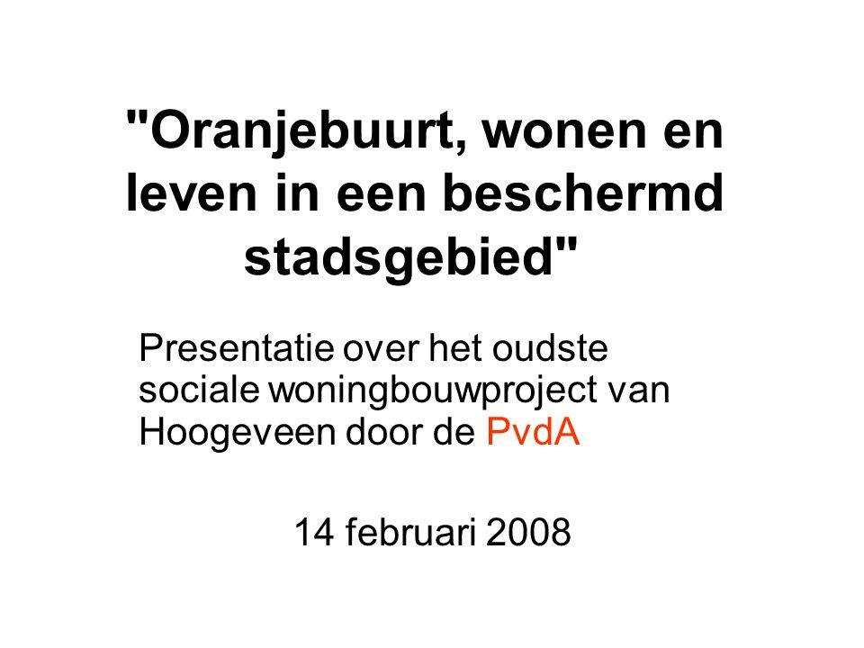 Oranjebuurt, wonen en leven in een beschermd stadsgebied Presentatie over het oudste sociale woningbouwproject van Hoogeveen door de PvdA 14 februari 2008