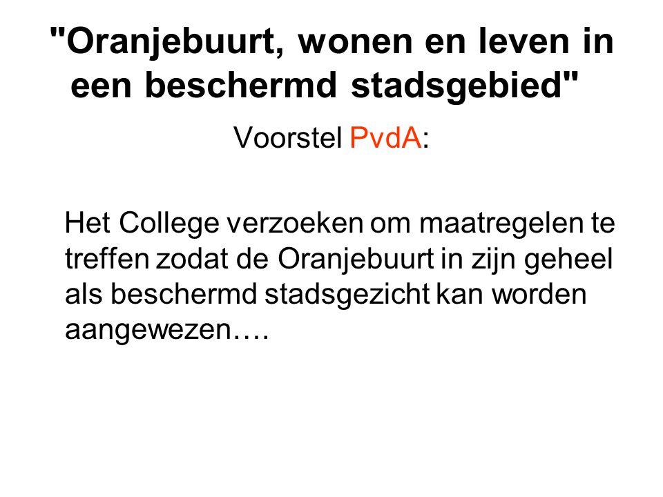 Oranjebuurt, wonen en leven in een beschermd stadsgebied Voorstel PvdA: Het College verzoeken om maatregelen te treffen zodat de Oranjebuurt in zijn geheel als beschermd stadsgezicht kan worden aangewezen….