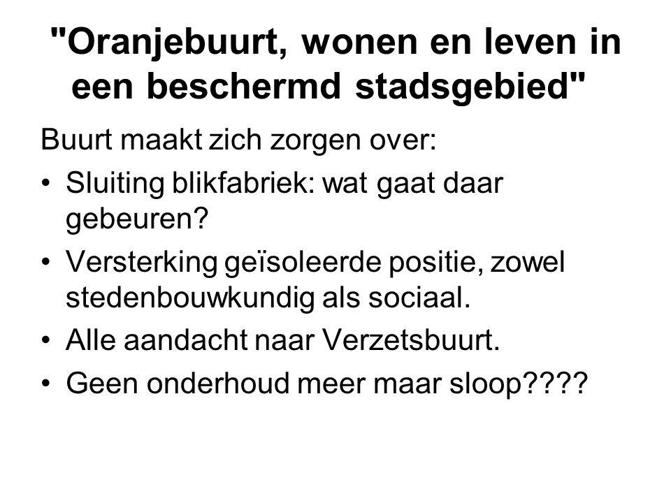 Oranjebuurt, wonen en leven in een beschermd stadsgebied Buurt maakt zich zorgen over: •Sluiting blikfabriek: wat gaat daar gebeuren.