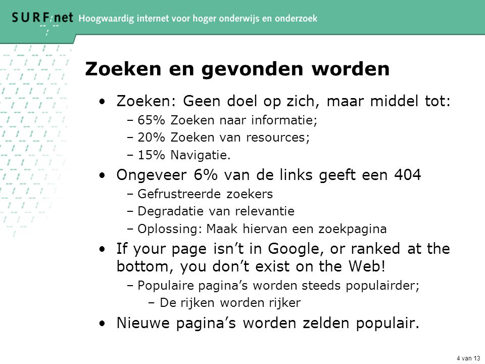4 van 13 Zoeken en gevonden worden •Zoeken: Geen doel op zich, maar middel tot: –65% Zoeken naar informatie; –20% Zoeken van resources; –15% Navigatie.