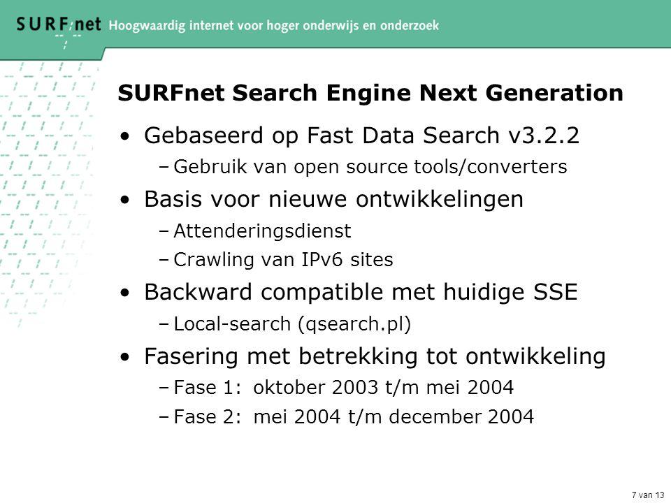 7 van 13 SURFnet Search Engine Next Generation •Gebaseerd op Fast Data Search v3.2.2 –Gebruik van open source tools/converters •Basis voor nieuwe ontwikkelingen –Attenderingsdienst –Crawling van IPv6 sites •Backward compatible met huidige SSE –Local-search (qsearch.pl) •Fasering met betrekking tot ontwikkeling –Fase 1:oktober 2003 t/m mei 2004 –Fase 2:mei 2004 t/m december 2004