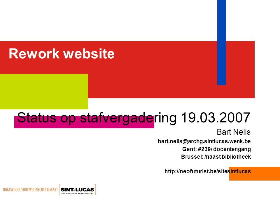 Rework website Status op stafvergadering 19.03.2007 Bart Nelis bart.nelis@archg.sintlucas.wenk.be Gent: #239/ docentengang Brussel: /naast bibliotheek http://neofuturist.be/sitesintlucas