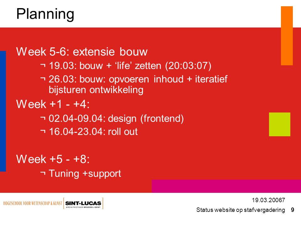 Status website op stafvergadering 9 19.03.20067 Planning Week 5-6: extensie bouw ¬19.03: bouw + 'life' zetten (20:03:07) ¬26.03: bouw: opvoeren inhoud + iteratief bijsturen ontwikkeling Week +1 - +4: ¬02.04-09.04: design (frontend) ¬16.04-23.04: roll out Week +5 - +8: ¬Tuning +support