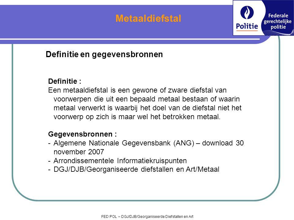 Metaaldiefstal FED POL – DGJ/DJB/Georganiseerde Diefstallen en Art Definitie en gegevensbronnen Definitie : Een metaaldiefstal is een gewone of zware