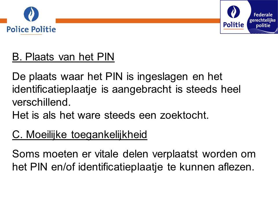 B. Plaats van het PIN De plaats waar het PIN is ingeslagen en het identificatieplaatje is aangebracht is steeds heel verschillend. Het is als het ware
