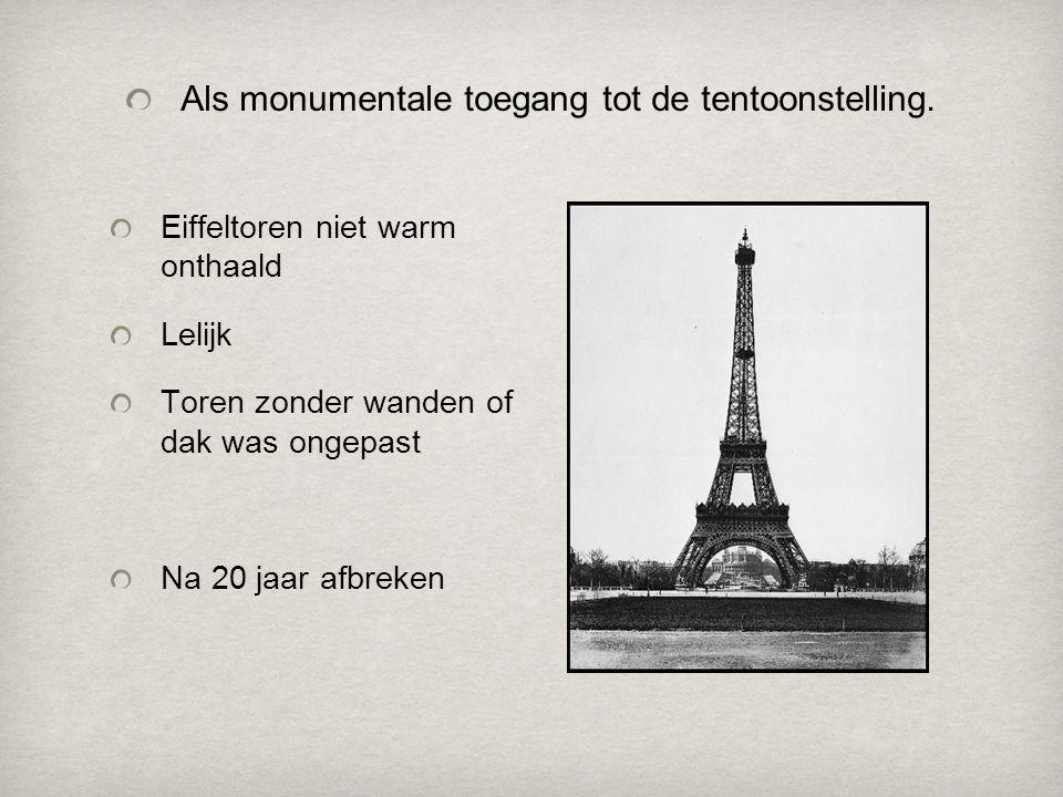 Eiffeltoren niet warm onthaald Lelijk Toren zonder wanden of dak was ongepast Na 20 jaar afbreken Als monumentale toegang tot de tentoonstelling.