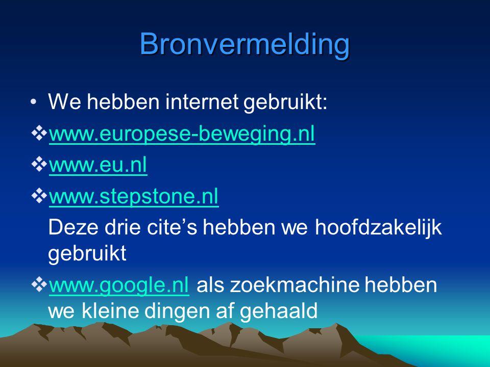 Bronvermelding •We hebben internet gebruikt:  www.europese-beweging.nl www.europese-beweging.nl  www.eu.nl www.eu.nl  www.stepstone.nl www.stepstone.nl Deze drie cite's hebben we hoofdzakelijk gebruikt  www.google.nl als zoekmachine hebben we kleine dingen af gehaald www.google.nl