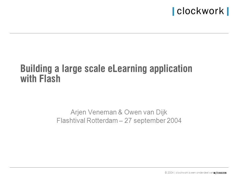 © 2004 | clockwork is een onderdeel van Building a large scale eLearning application with Flash Arjen Veneman & Owen van Dijk Flashtival Rotterdam – 27 september 2004