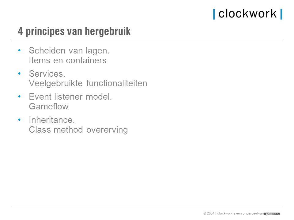 © 2004 | clockwork is een onderdeel van 4 principes van hergebruik •Scheiden van lagen.