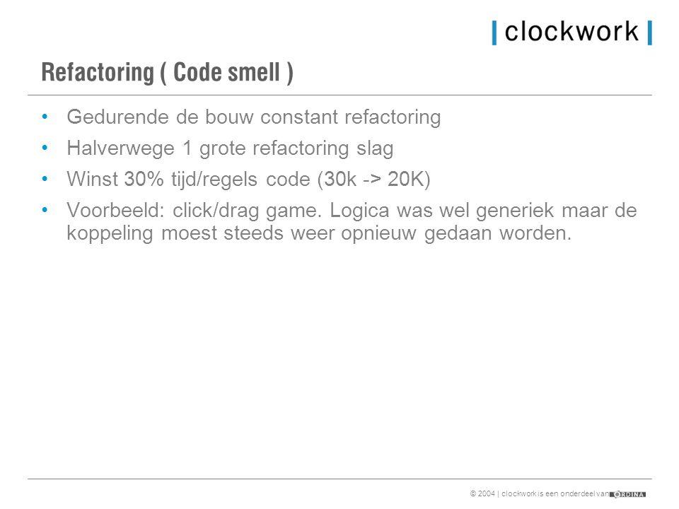 © 2004 | clockwork is een onderdeel van Refactoring ( Code smell ) •Gedurende de bouw constant refactoring •Halverwege 1 grote refactoring slag •Winst 30% tijd/regels code (30k -> 20K) •Voorbeeld: click/drag game.