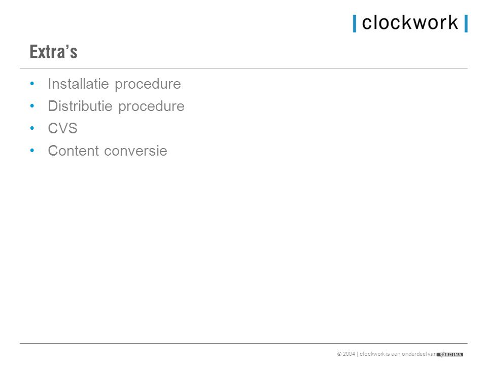 © 2004 | clockwork is een onderdeel van Extra's •Installatie procedure •Distributie procedure •CVS •Content conversie
