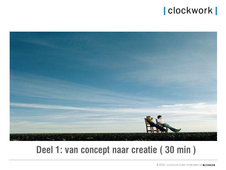 © 2004 | clockwork is een onderdeel van Deel 1: van concept naar creatie ( 30 min )