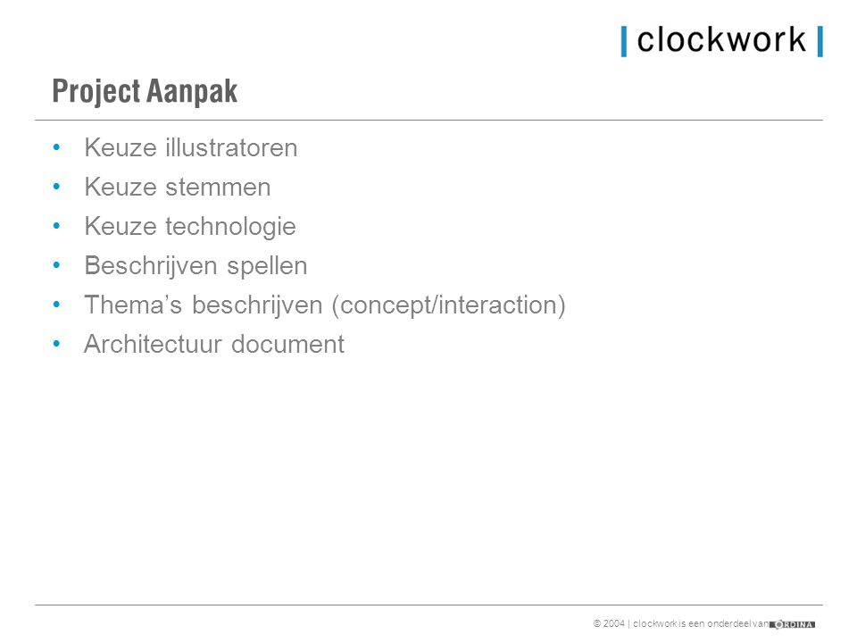 © 2004 | clockwork is een onderdeel van Project Aanpak •Keuze illustratoren •Keuze stemmen •Keuze technologie •Beschrijven spellen •Thema's beschrijven (concept/interaction) •Architectuur document