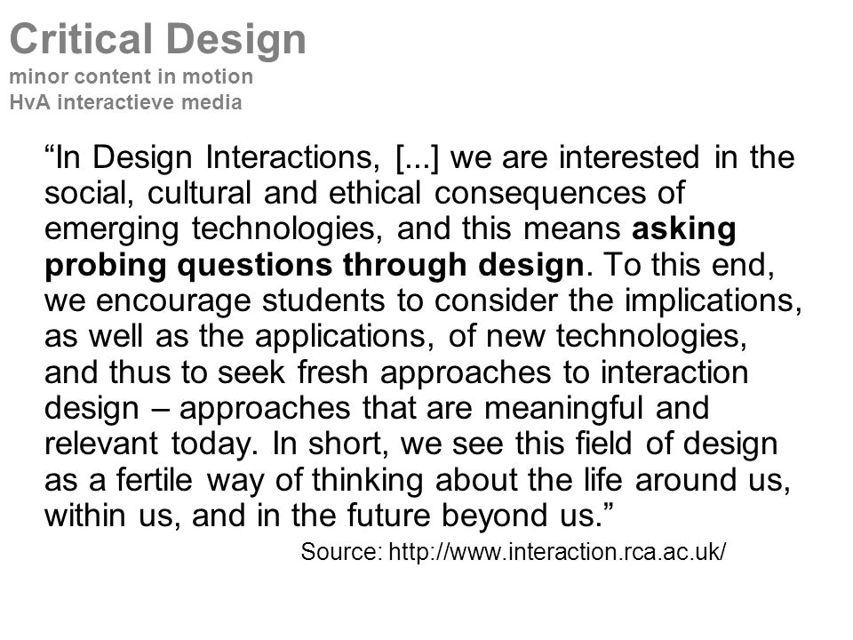 In Design Interactions, [...] we are interested in the social, cultural and ethical consequences of emerging technologies, and this means asking probing questions through design.