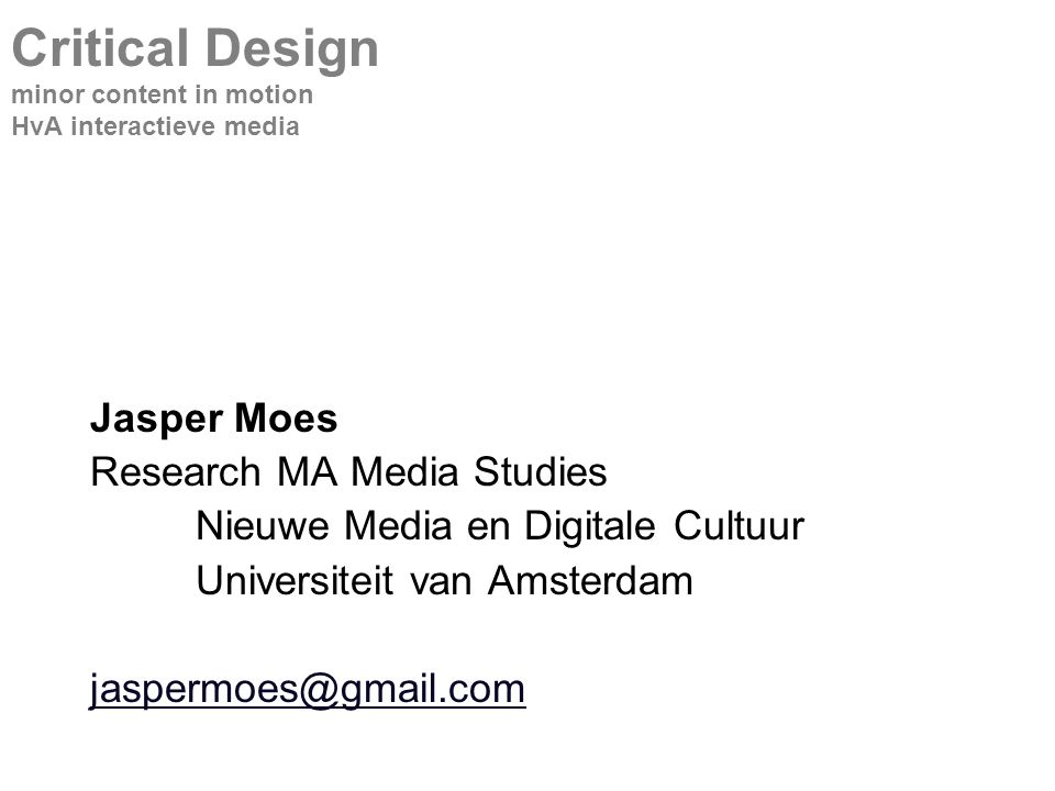 Jasper Moes Research MA Media Studies Nieuwe Media en Digitale Cultuur Universiteit van Amsterdam jaspermoes@gmail.com Critical Design minor content in motion HvA interactieve media